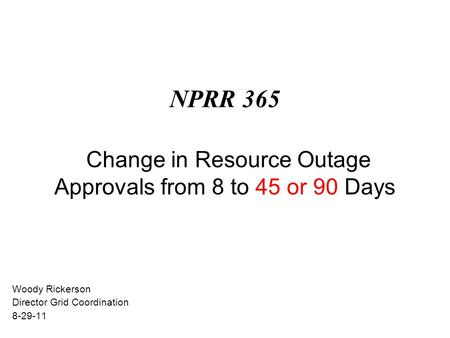NPRR 365 Change in Resource Outage Approvals from 8 to 45 or 90 Days Woody Rickerson Director Grid Coordination 8-29-11.