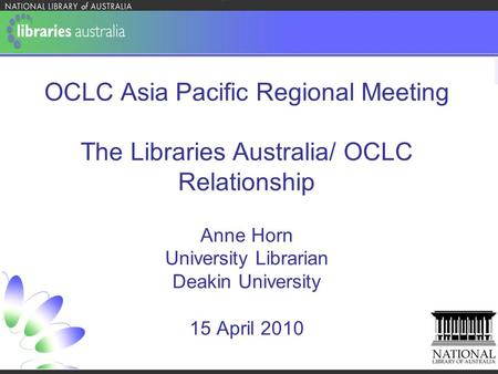 OCLC Asia Pacific Regional Meeting The Libraries Australia/ OCLC Relationship Anne Horn University Librarian Deakin University 15 April 2010.