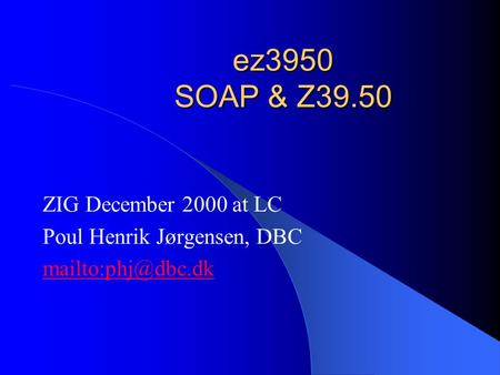 Ez3950 SOAP & Z39.50 ZIG December 2000 at LC Poul Henrik Jørgensen, DBC