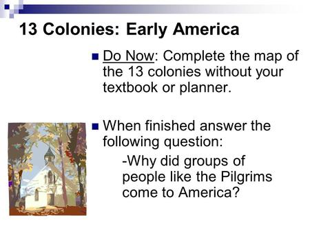 13 Colonies: Early America Do Now: Complete the map of the 13 colonies without your textbook or planner. When finished answer the following question: -Why.