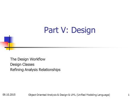 09.10.2015 Object Oriented Analysis & Design & UML (Unified Modeling Language)1 Part V: Design The Design Workflow Design Classes Refining Analysis Relationships.