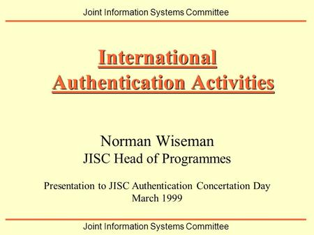Norman Wiseman JISC Head of Programmes Presentation to JISC Authentication Concertation Day March 1999 International Authentication Activities Joint Information.