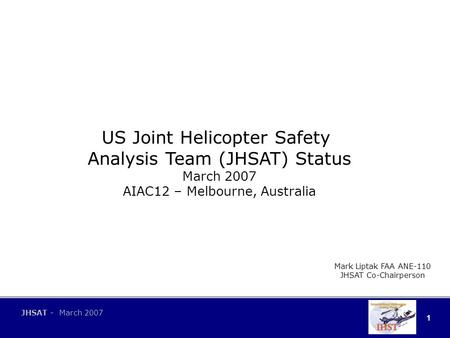 1 JHSAT - March 2007 US Joint Helicopter Safety Analysis Team (JHSAT) Status March 2007 AIAC12 – Melbourne, Australia Mark Liptak FAA ANE-110 JHSAT Co-Chairperson.