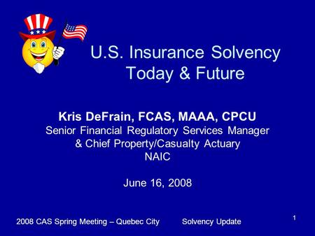 Solvency Update2008 CAS Spring Meeting – Quebec City 1 U.S. Insurance Solvency Today & Future Kris DeFrain, FCAS, MAAA, CPCU Senior Financial Regulatory.