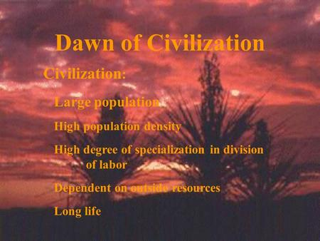 Dawn of Civilization Civilization : Large population High population density High degree of specialization in division of labor Dependent on outside resources.