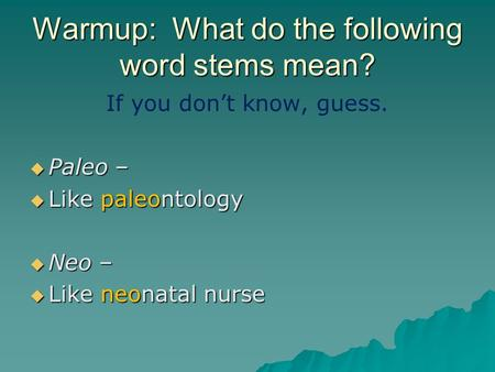 Warmup: What do the following word stems mean? If you don't know, guess.  Paleo –  Like paleontology  Neo –  Like neonatal nurse.