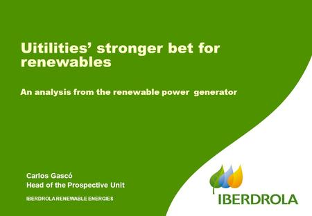 IBERDROLA RENEWABLE ENERGIES Carlos Gascó Head of the Prospective Unit Uitilities' stronger bet for renewables An analysis from the renewable power generator.