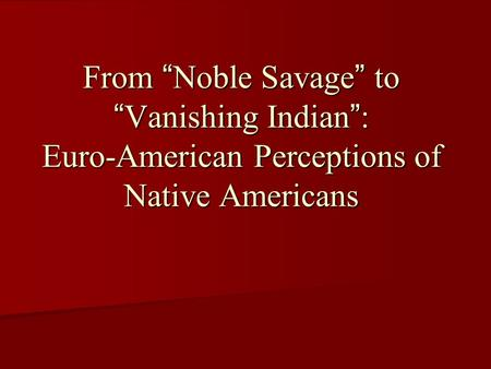 "From ""Noble Savage"" to ""Vanishing Indian"": Euro-American Perceptions of Native Americans."