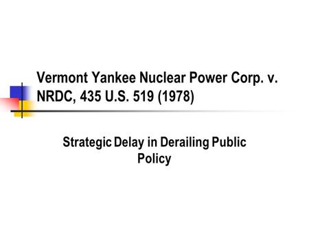 Vermont Yankee Nuclear Power Corp. v. NRDC, 435 U.S. 519 (1978) Strategic Delay in Derailing Public Policy.