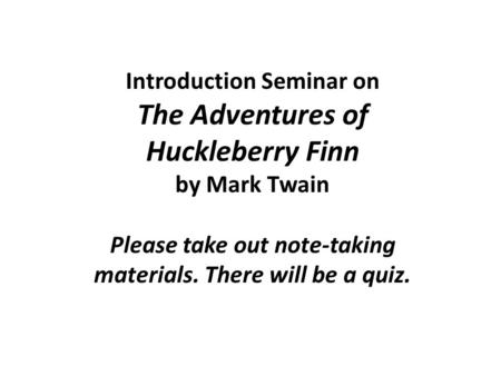 Introduction Seminar on The Adventures of Huckleberry Finn by Mark Twain Please take out note-taking materials. There will be a quiz.