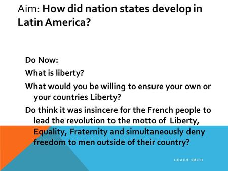 Aim: How did nation states develop in Latin America? Do Now: What is liberty? What would you be willing to ensure your own or your countries Liberty? Do.
