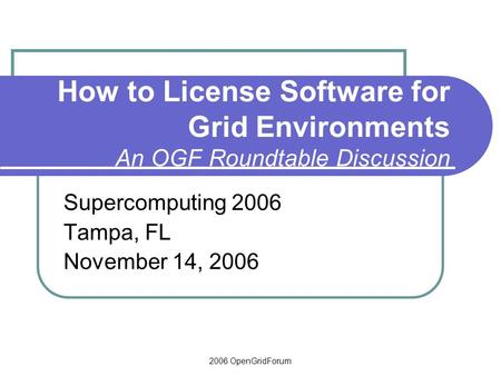 2006 OpenGridForum How to License Software for Grid Environments An OGF Roundtable Discussion Supercomputing 2006 Tampa, FL November 14, 2006.