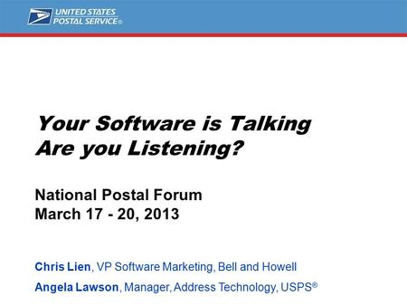 Your Software is Talking Are you Listening? National Postal Forum March 17 - 20, 2013 Chris Lien, VP Software Marketing, Bell and Howell Angela Lawson,