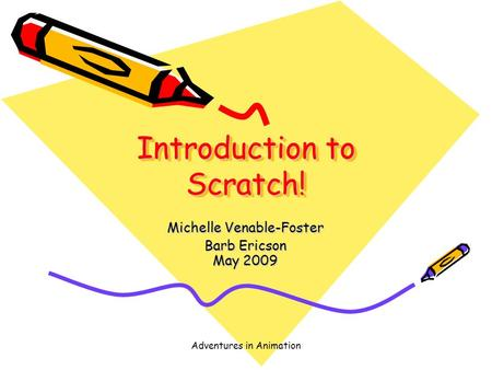 Adventures in Animation Introduction to Scratch! Michelle Venable-Foster Barb Ericson May 2009.