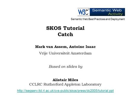 SKOS Tutorial Catch Mark van Assem, Antoine Isaac Vrije Universiteit Amsterdam Based on slides by Alistair Miles CCLRC Rutherford Appleton Laboratory