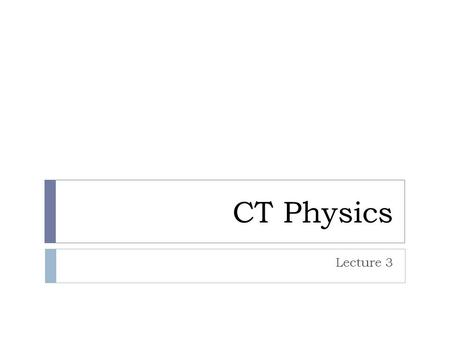 CT Physics Lecture 3.