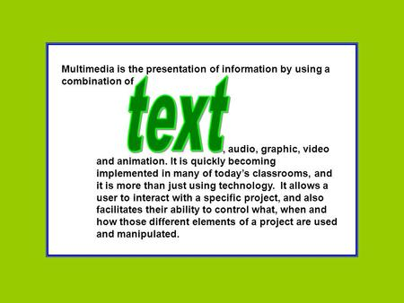 Multimedia is the presentation of information by using a combination of, audio, graphic, video and animation. It is quickly becoming implemented in many.