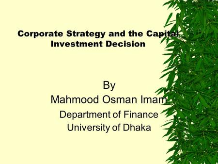 Corporate Strategy and the Capital Investment Decision By Mahmood Osman Imam Department of Finance University of Dhaka.