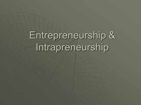 Entrepreneurship & Intrapreneurship Entrepreneurship  The process of uncovering and developing an opportunity to create value through innovation and.