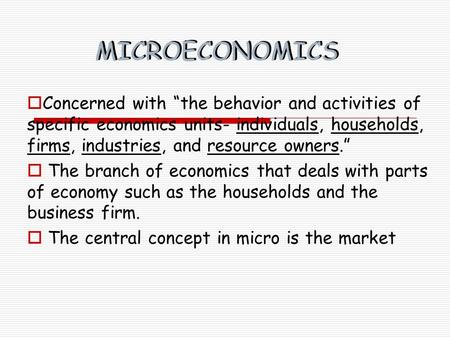 "MICROECONOMICS  Concerned with ""the behavior and activities of specific economics units- individuals, households, firms, industries, and resource owners."""