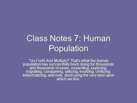 Class Notes 7: Human Population Go Forth And Multiply! That's what the human population has successfully been doing for thousands and thousands of years,