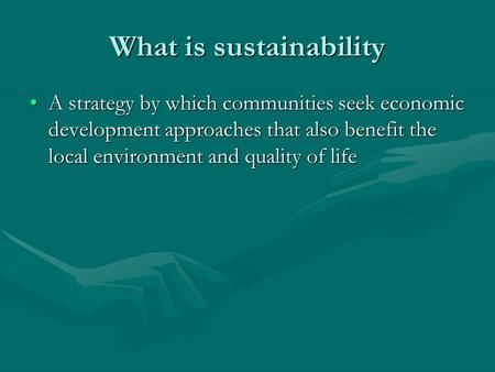 What is sustainability A strategy by which communities seek economic development approaches that also benefit the local environment and quality of lifeA.