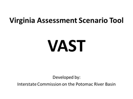Virginia Assessment Scenario Tool VAST Developed by: Interstate Commission on the Potomac River Basin.