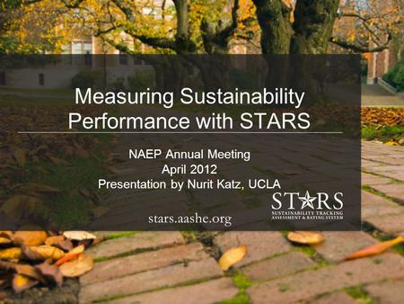 91 st Annual Meeting & Exposition April 1 – 4, 2012 Anaheim, California Measuring Sustainability Performance with STARS NAEP Annual Meeting April 2012.