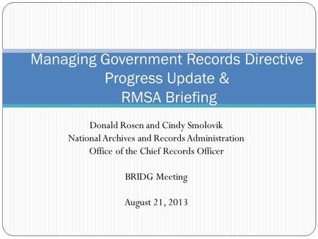Donald Rosen and Cindy Smolovik National Archives and Records Administration Office of the Chief Records Officer BRIDG Meeting August 21, 2013 Managing.
