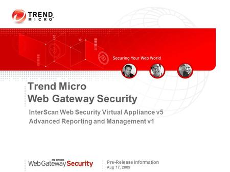 Pre-Release Information Aug 17, 2009 Trend Micro Web Gateway Security InterScan Web Security Virtual Appliance v5 Advanced Reporting and Management v1.