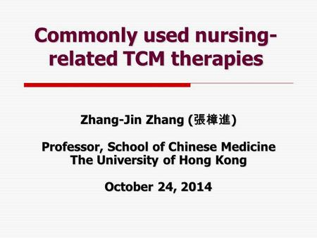 Commonly used nursing- related TCM <strong>therapies</strong> Zhang-Jin Zhang ( 張樟進 ) Professor, School of Chinese Medicine The University of Hong Kong October 24, 2014.