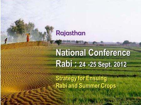Rajasthan National Conference Rabi : 24 -25 Sept. 2012 National Conference Rabi : 24 -25 Sept. 2012 Strategy for Ensuing Rabi and Summer Crops Strategy.