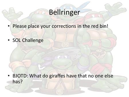 Bellringer Please place your corrections in the red bin! SOL Challenge BJOTD: What do giraffes have that no one else has?