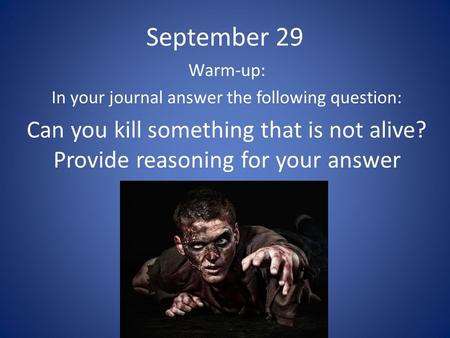 September 29 Warm-up: In your journal answer the following question: Can you kill something that is not alive? Provide reasoning for your answer.