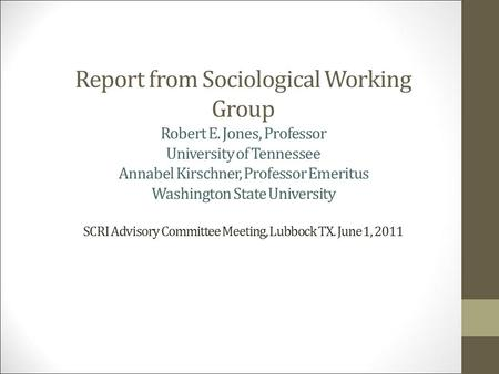 Report from Sociological Working Group Robert E. Jones, Professor University of Tennessee Annabel Kirschner, Professor Emeritus Washington State University.