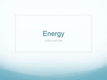 Energy A Give and Take. 10.1 The Nature of Energy Energy: the ability to do work or produce heat Potential energy (store energy): energy due to position.