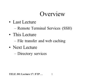 TELE 301 Lecture 17: FTP … 1 Overview Last Lecture –Remote Terminal Services (SSH) This Lecture –File transfer and web caching Next Lecture –Directory.