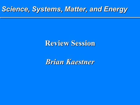 Science, Systems, Matter, and Energy Review Session Brian Kaestner Review Session Brian Kaestner.