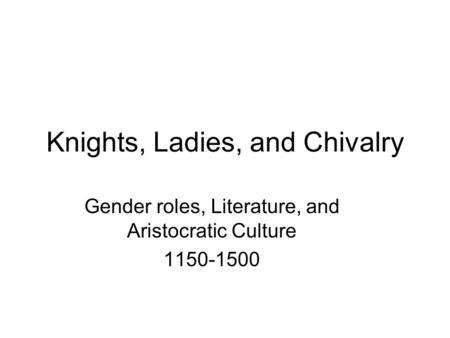 Knights, Ladies, and Chivalry Gender roles, Literature, and Aristocratic Culture 1150-1500.