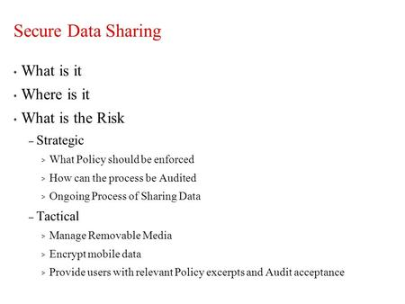 Secure Data Sharing What is it Where is it What is the Risk – Strategic > What Policy should be enforced > How can the process be Audited > Ongoing Process.