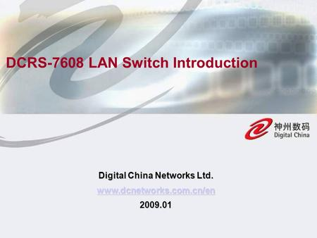 Digital China Networks Ltd. www.dcnetworks.com.cn/en 2009.01 DCRS-7608 LAN Switch Introduction.