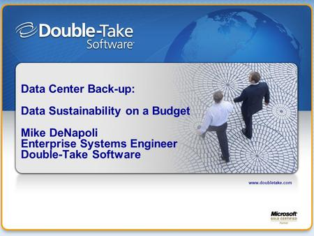 Www.doubletake.com Data Center Back-up: Data Sustainability on a Budget Mike DeNapoli Enterprise Systems Engineer Double-Take Software.