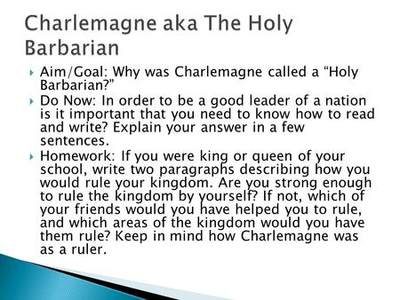 " Aim/Goal: Why was Charlemagne called a ""Holy Barbarian?""  Do Now: In order to be a good leader of a nation is it important that you need to know how."
