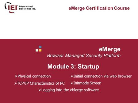 EMerge Browser Managed Security Platform Module 3: Startup eMerge Certification Course  Physical connection  TCP/IP Characteristics of PC  Initial connection.