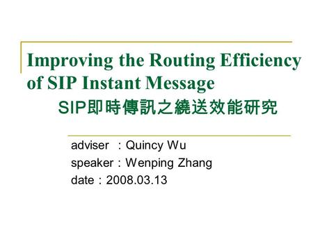 Improving the Routing Efficiency of SIP Instant Message SIP 即時傳訊之繞送效能研究 adviser : Quincy Wu speaker : Wenping Zhang date : 2008.03.13.