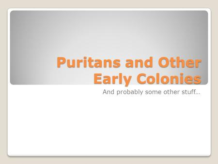 Puritans and Other Early Colonies And probably some other stuff…