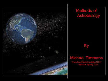Methods of Astrobiology By Michael Timmons Analytical/Radio/Nuclear (ARN) Seminar Spring 2006.