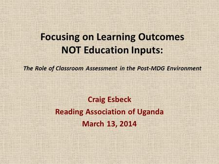Focusing on Learning Outcomes NOT Education Inputs: The Role of Classroom Assessment in the Post-MDG Environment Craig Esbeck Reading Association of Uganda.