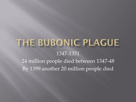 1347-1351 24 million people died between 1347-48 By 1399 another 20 million people died.