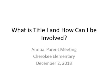 What is Title I and How Can I be Involved? Annual Parent Meeting Cherokee Elementary December 2, 2013.